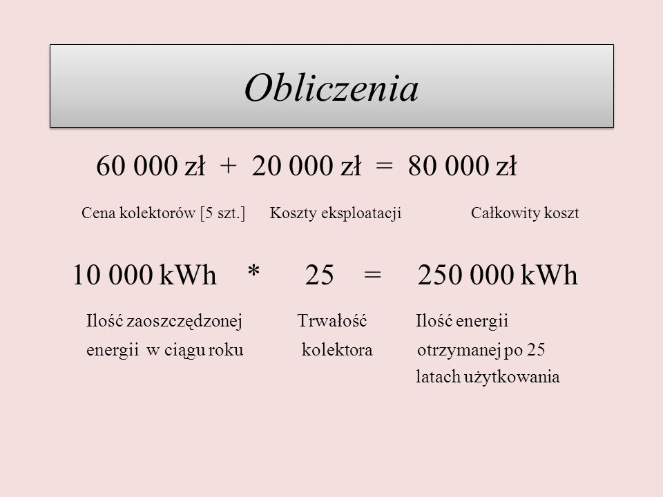 Obliczenia 60 000 zł + 20 000 zł = 80 000 zł. Cena kolektorów [5 szt.] Koszty eksploatacji Całkowity koszt.
